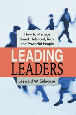 Leading Leaders: How to Manage Smart, Talented, Rich, and Powerful People  -     By: Jeswald W. Salacuse