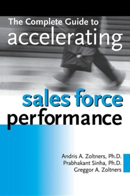 The Complete Guide to Accelerating Sales Force Performance  -     By: Andris A. Zoltners Ph.D., Prabhakant Sinha Ph.D., Greggor A. Zoltners