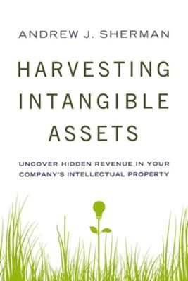 Harvesting Intangible Assets: Uncover Hidden Revenue in Your Company's Intellectual Property  -     By: Andrew J. Sherman