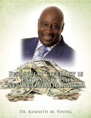 Financial Literacy Is Exposing the New Economic Racism  -     By: Kenneth M. Young