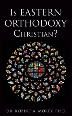 Is Eastern Orthodoxy Christian?  -     By: Robert A. Morey
