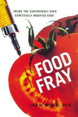 Food Fray: Inside the Controversy Over Genetically Modified Food  -     By: Lisa H. Weasel