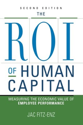 The ROI of Human Capital: Measuring the Economic Value of Employee Performance, Edition 0002  -     By: Jac Fitz-Enz