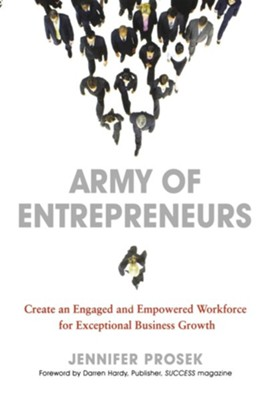 Army of Entrepreneurs: Create and Engaged and Empowered Workforce for Exceptional Business Growth  -     By: Jennifer Prosek