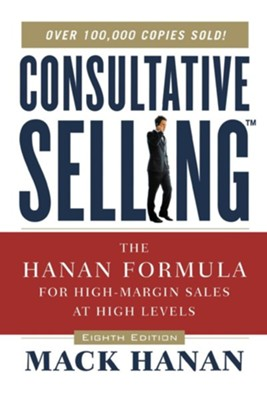 Consultative Selling TM: The Hanan Formula Fro High-Margin Sales at High Levels, Edition 0008  -     By: Mack Hanan