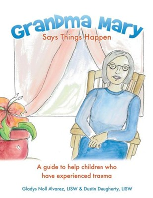 Grandma Mary Says Things Happen: A Guide to Help Children Who Have Experienced Trauma  -     By: Gladys Noll Alvarez, Dustin Daugherty     Illustrated By: Marcia Bradley