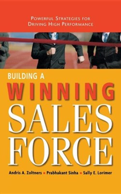 Building a Winning Sales Force: Powerful Strategies for Driving High Performance  -     By: Andris A. Zoltners, Prabhakant Sinha, Sally E. Lorimer