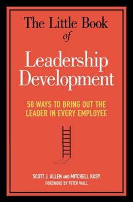The Little Book of Leadership Development: 50 Ways to Bring Out the Leader in Every Employee  -     By: Scott J. Allen, Mitchell Kusy