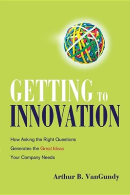 Getting to Innovation: How Asking the Right Questions Generates the Great Ideas Your Company Needs  -     By: Arthur B. Vangundy