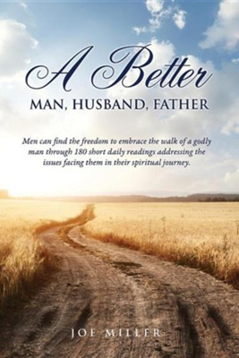 A Better Man, Husband, Father  -     By: Joe Miller