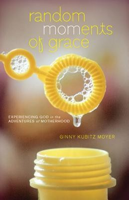 Random Moments of Grace: Experiencing God in the Adventures of Motherhood  -     By: Ginny Kubitz Moyer