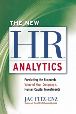 The New HR Analytics: Predicting the Economic Value of Your Company's Human Capital Investments  -     By: Jac Fitz-Enz