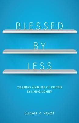 Blessed by Less: Clearing Your Life of Clutter by Living Lightly  -     By: Susan V. Vogt