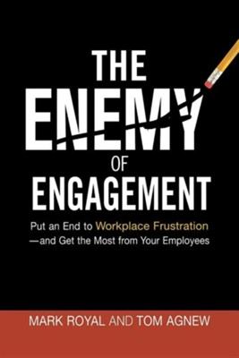 The Enemy of Engagement: Put an End to Workplace Frustration-And Get the Most from Your Employees  -     By: Mark Royal, Tom Agnew