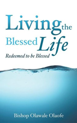 Living the Blessed Life  -     By: Olawale Olaofe