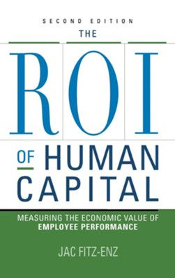 Roi of Human Capital: Measuring the Economic Value of Employee Performance, Edition 0002  -     By: Jac Fitz-Enz