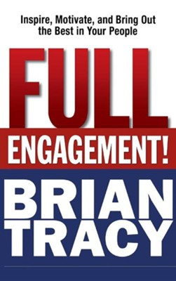 Full Engagement: Inspire, Motivate, and Bring Out the Best in Your People  -     By: Brian Tracy