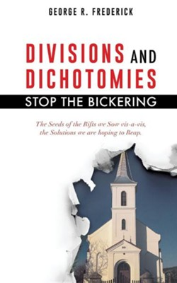 Divisions and Dichotomies - Stop the Bickering  -     By: George R. Frederick