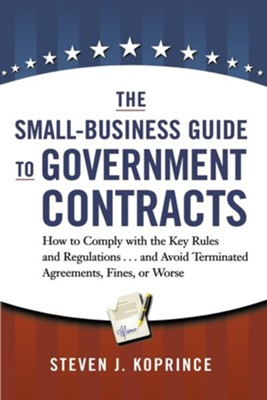 The Small-Business Guide to Government Contracts: How to Comply with the Key Rules and Regulations . . . and Avoid Terminated Agreements, Fines, or Wo  -     By: Steven J. Koprince