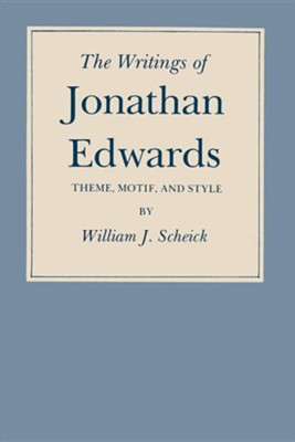 The Writings of Jonathan Edwards: Theme, Motif, and Style  -     By: William J. Scheick