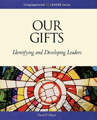 Our Gifts: Identifying and Developing Leaders  -     By: David Mayer