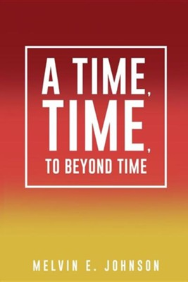 A Time, Time, to Beyond Time  -     By: Melvin E. Johnson