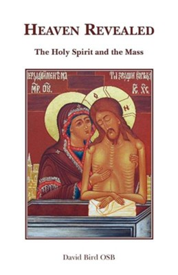 Heaven Revealed - The Holy Spirit and the Mass  -     By: David Bird OSB