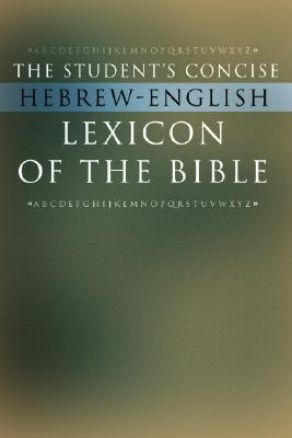 The Student's Concise Hebrew-English Lexicon of the Bible: Containing All of the Hebrew and Aramaic Words in the Hebrew Scriptures with Their Meanings  -