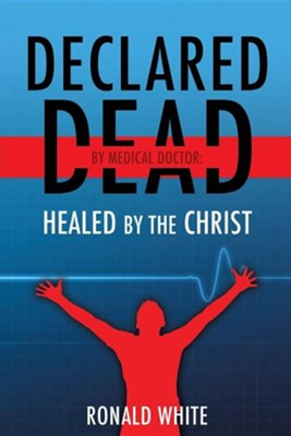 Declared Dead by Medical Doctor: Healed by the Christ  -     By: Ronald White