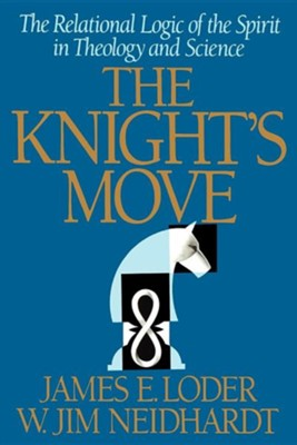 The Knight's Move: The Relational Logic of the Spirit in Theology and Science  -     By: W. Jim Neidhardt, James E. Loder