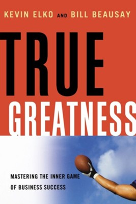 True Greatness: Mastering the Inner Game of Business Success  -     By: Kevin Elko, Bill Beausay