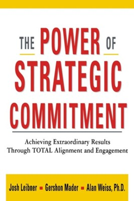 The Power of Strategic Commitment: Achieving Extraordinary Results Through Total Alignment and Engagement  -     By: Josh Liebner, Gershon Mader, Alan Weiss Ph.D.