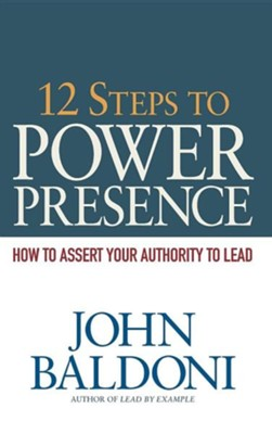 12 Steps to Power Presence: How to Assert Your Authority to Lead  -     By: John Baldoni