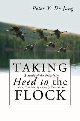 Taking Heed to the Flock: A Study of the Principles and Practice of Family Visitation  -     By: Peter Y. de Jong