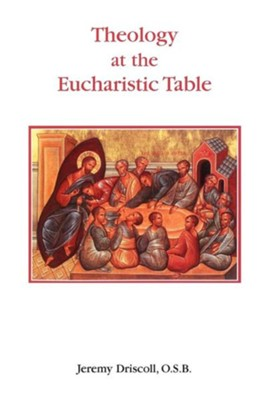 Theology at the Eucharistic Table  -     By: Jeremy Driscoll