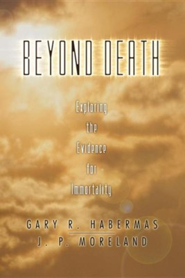 Beyond Death: Exploring the Evidence for Immortality  -     By: Gary R. Habermas, J.P. Moreland