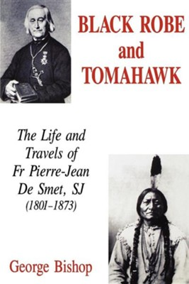 Black Robe and Tomahawk: The Life and Travels of Fr Pierre-Jean de Smet, Sj (1801-1873)  -     By: George Bishop