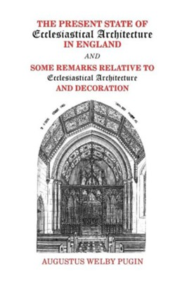 The Present State of Ecclesiastical Architecture in England and Some Remarks Relative to Ecclesiastical Architecture and Decoration  -     By: Augustus Welby Pugin