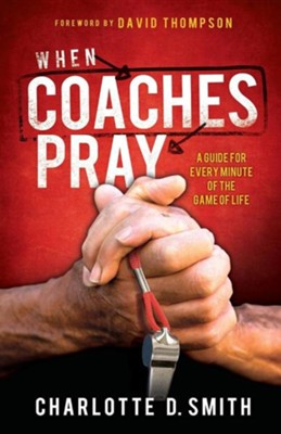 When Coaches Pray: A Guide for Every Minute of the Game of Life  -     By: Charlotte Smith