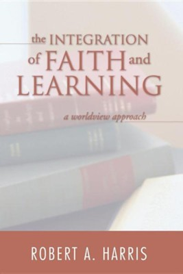 The Integration of Faith and Learning: A Worldview Approach  -     By: Robert Harris