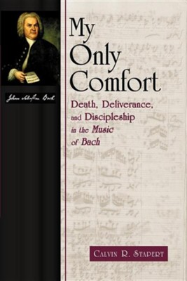 My Only Comfort: Death, Deliverance, and Discipleship in the Music of Bach  -     By: Calvin R. Stapert
