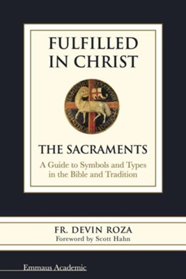 Fulfilled in Christ: The Sacraments. a Guide to Symbols and Types in the Bible and Tradition  -     By: Devin Roza, Scott Hahn