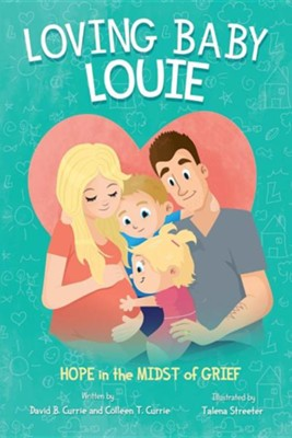 Loving Baby Louie: Hope in the Midst of Grief  -     By: Colleen Currie, David Currie     Illustrated By: Talena Streeter
