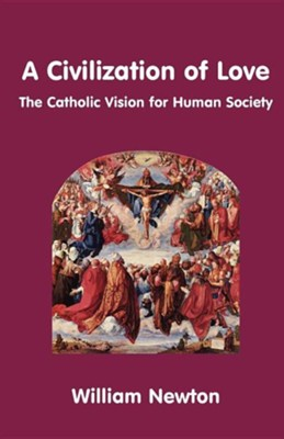 A Civilization of Love. the Catholic Vision for Human Society  -     By: William Newton