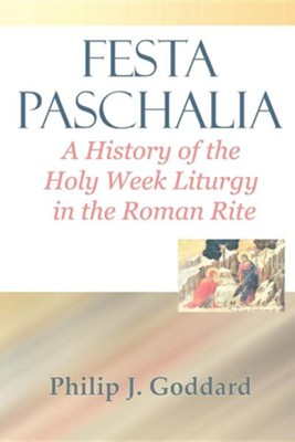 Festa Paschalia: A History of the Holy Week Liturgy in the Roman Rite  -     By: Philip J. Goddard