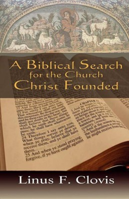 A Biblical Search for the Church Christ Founded  -     By: Linus F. Clovis