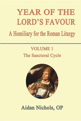 Year of the Lord's Favour. a Homiliary for the Roman Liturgy. Volume 1: The Sanctoral Cycle  -     By: Aidan Nichols