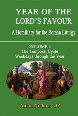 Year of the Lord's Favour. a Homiliary for the Roman Liturgy. Volume 4: The Temporal Cycle: Weekdays Through the Year  -     By: Aidan Nichols