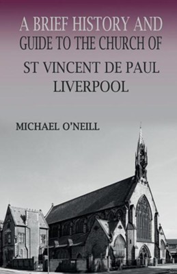 A Brief History and Guide to the Church of St Vincent de Paul, Liverpool  -     By: Michael O'Neill