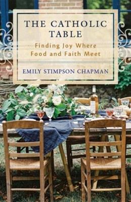 The Catholic Table: Finding Joy Where Food and Faith Meet  -     By: Emily Stimpson Chapman
